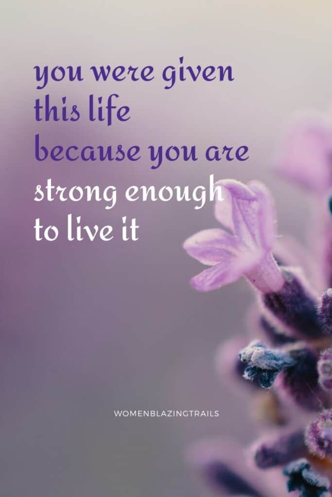 you are given this life because you are strong enough to live it quote on flower image